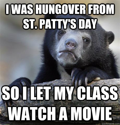 I was hungover from St. Patty's day so I let my class watch a movie  - I was hungover from St. Patty's day so I let my class watch a movie   Confession Bear