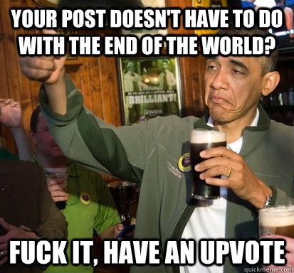 Your post doesn't have to do with the end of the world? Fuck it, Have an upvote - Your post doesn't have to do with the end of the world? Fuck it, Have an upvote  Upvote Obama