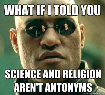 What if I told you science and religion aren't antonyms - What if I told you science and religion aren't antonyms  What if I told you