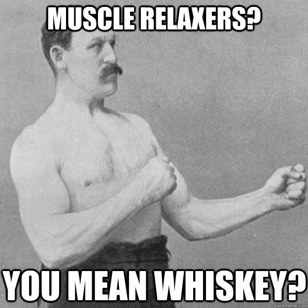 Muscle Relaxers? YOU MEAN whiskey? - Muscle Relaxers? YOU MEAN whiskey?  Misc