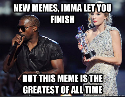 new memes, imma let you finish But this meme is the greatest of all time