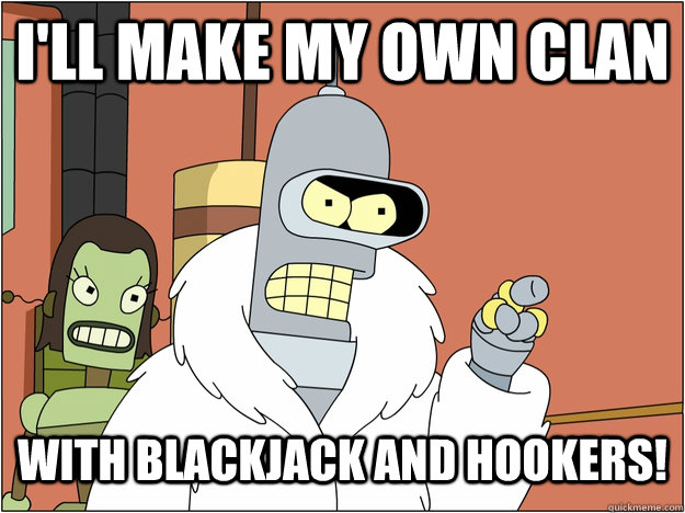 I'll make my own clan with blackjack and hookers! - I'll make my own clan with blackjack and hookers!  blackjack and hookers
