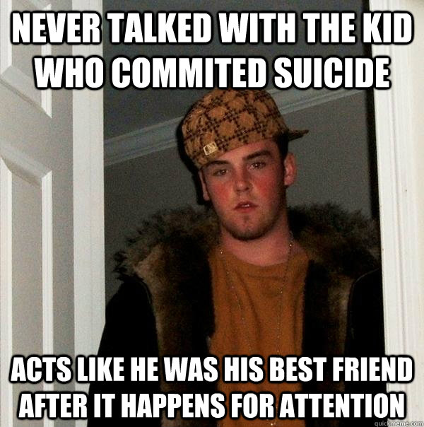 Never talked with the kid who commited suicide acts like he was his best friend after it happens for attention  Scumbag Steve