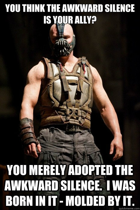 You think the awkward silence is your ally? You merely adopted the awkward silence.  I was born in it - molded by it.  Permission Bane