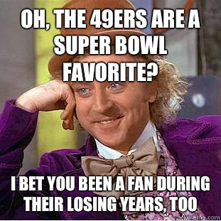 Oh, the 49ers are a Super Bowl favorite? I bet you been a fan during their losing years, too - Oh, the 49ers are a Super Bowl favorite? I bet you been a fan during their losing years, too  Condescending Wonka