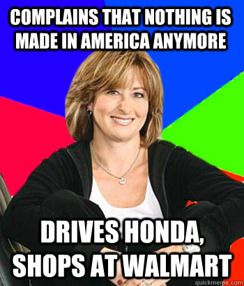 Complains that nothing is made in america anymore Drives honda, shops at walmart - Complains that nothing is made in america anymore Drives honda, shops at walmart  Sheltering Suburban Mom