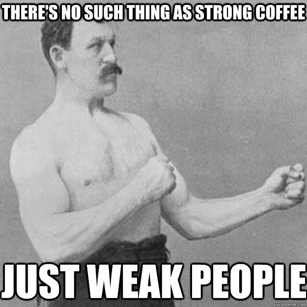 there's no such thing as strong coffee just weak people - there's no such thing as strong coffee just weak people  overly manly man