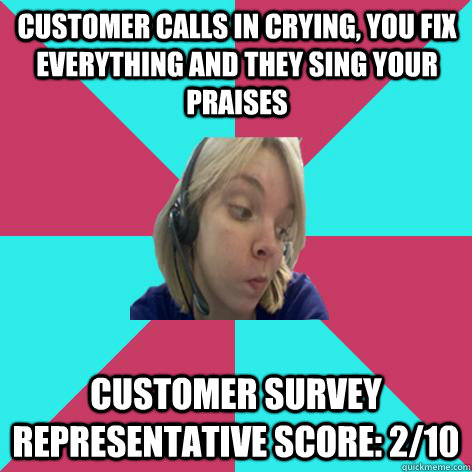 Customer calls in crying, you fix everything and they sing your praises customer survey representative score: 2/10  - Customer calls in crying, you fix everything and they sing your praises customer survey representative score: 2/10   Disheartened Call Center Rep