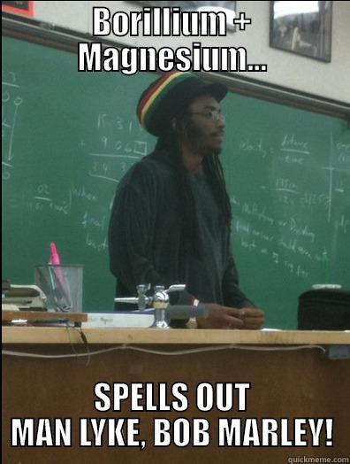 BORILLIUM + MAGNESIUM... SPELLS OUT MAN LYKE, BOB MARLEY! Rasta Science Teacher