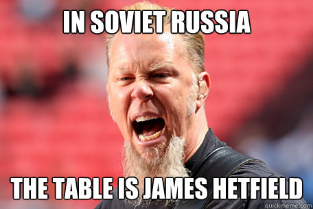 In soviet russia THE TABLE is james hetfield