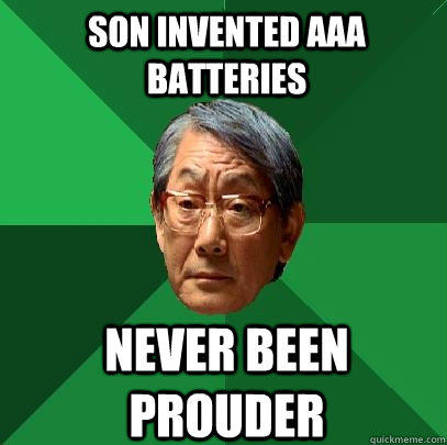 son invented AAA batteries never been prouder - son invented AAA batteries never been prouder  High Expectations Asian Father