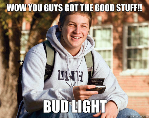 wow you guys got the good stuff!! Bud light - wow you guys got the good stuff!! Bud light  College Freshman