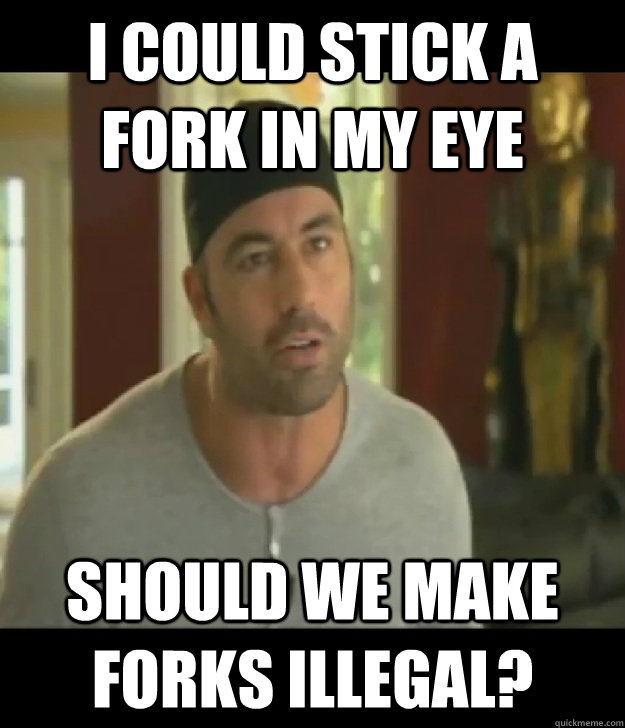 I could stick a fork in my eye should we make forks illegal? - I could stick a fork in my eye should we make forks illegal?  Joe Rogan Legalize