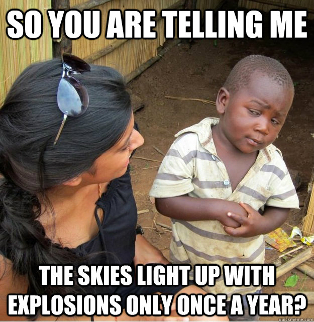 So you are telling me The skies light up with explosions only once a year?