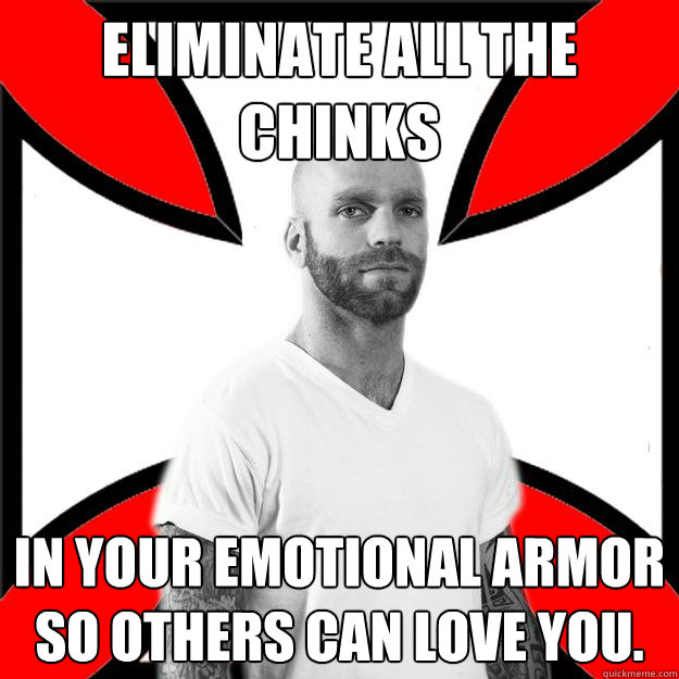 Eliminate all the chinks In your emotional armor so others can love you. - Eliminate all the chinks In your emotional armor so others can love you.  Skinhead with a Heart of Gold