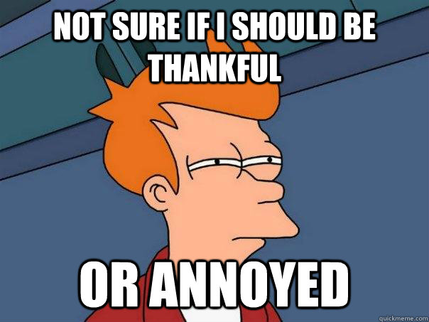 Not sure if I should be thankful Or annoyed - Not sure if I should be thankful Or annoyed  Futurama Fry