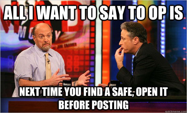 all i want to say to op is next time you find a safe, open it before posting - all i want to say to op is next time you find a safe, open it before posting  Cramer