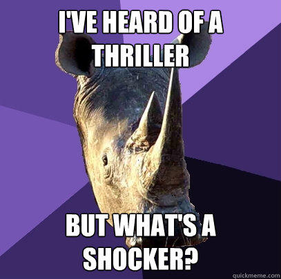 I've heard of a thriller but what's a shocker? - I've heard of a thriller but what's a shocker?  Sexually Oblivious Rhino