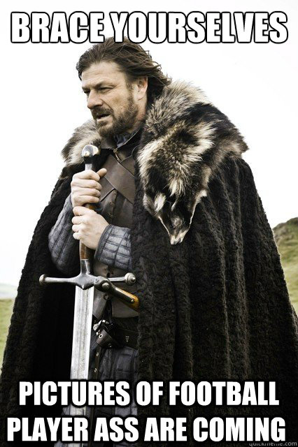 brace yourselves  pictures of football player ass are coming - brace yourselves  pictures of football player ass are coming  Brace Yourselves!