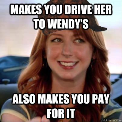 Makes you drive her to wendy's also makes you pay for it - Makes you drive her to wendy's also makes you pay for it  Scumbag Wendys Chick