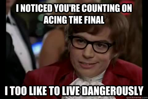 I noticed you're counting on acing the final i too like to live dangerously - I noticed you're counting on acing the final i too like to live dangerously  Dangerously - Austin Powers