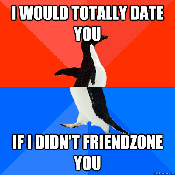 I would totally date you If I didn't friendzone you - I would totally date you If I didn't friendzone you  Socially Awesome Awkward Penguin