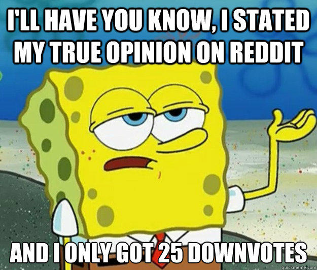 I'll have you know, I stated my true opinion on reddit And I only got 25 downvotes  Tough Spongebob
