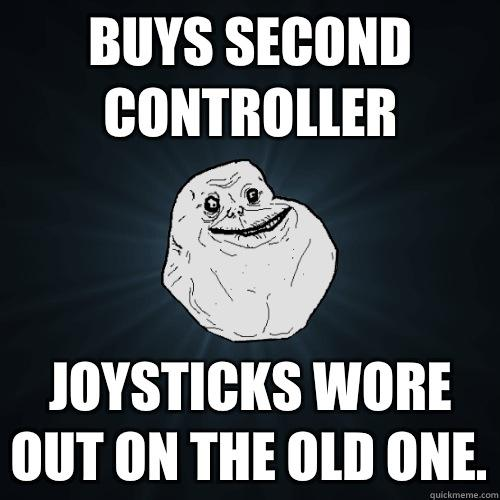 Buys second controller Joysticks wore out on the old one. - Buys second controller Joysticks wore out on the old one.  Forever Alone