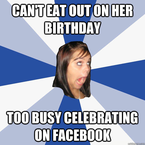 can't eat out on her birthday too busy celebrating on facebook - can't eat out on her birthday too busy celebrating on facebook  Annoying Facebook Girl