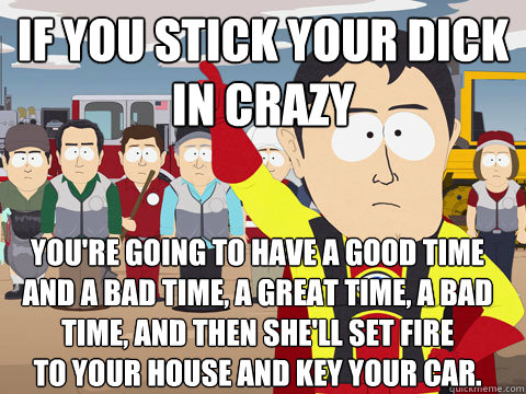 If you stick your dick  in crazy You're going to have a good time And a Bad time, a great time, a bad time, and then she'll set fire  to your house and key your car. - If you stick your dick  in crazy You're going to have a good time And a Bad time, a great time, a bad time, and then she'll set fire  to your house and key your car.  Captain Hindsight