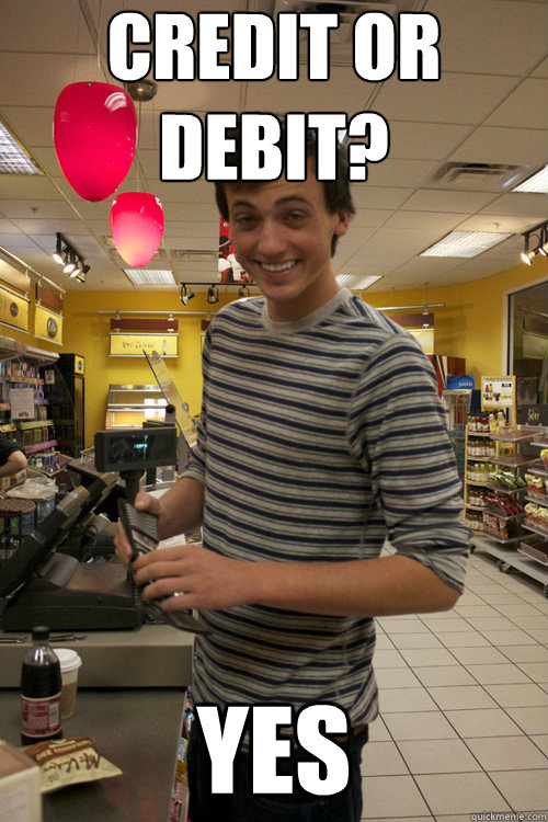 Credit or debit? yes - Credit or debit? yes  7 guy