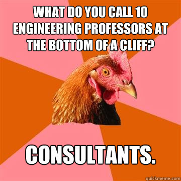 What do you call 10 Engineering Professors at the bottom of a cliff? Consultants.  Anti-Joke Chicken