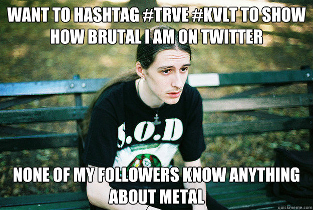 want to hashtag #trve #kvlt to show how brutal i am on twitter none of my followers know anything about metal - want to hashtag #trve #kvlt to show how brutal i am on twitter none of my followers know anything about metal  First World Metal Problems