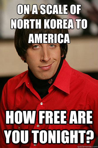 On a scale of North Korea to America How free are you tonight? - On a scale of North Korea to America How free are you tonight?  Howard Wolowitz