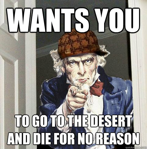 WANTs YOU TO GO TO THE DESERT AND DIE FOR NO REASON - WANTs YOU TO GO TO THE DESERT AND DIE FOR NO REASON  Scumbag Uncle Sam
