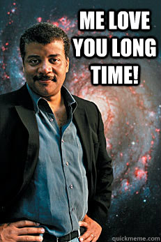 me love you long time!  - me love you long time!   Neil deGrasse Tyson