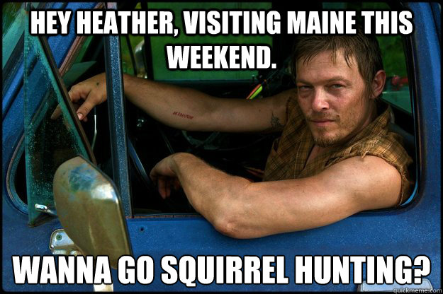 Hey Heather, Visiting Maine this weekend.  Wanna go Squirrel Hunting?