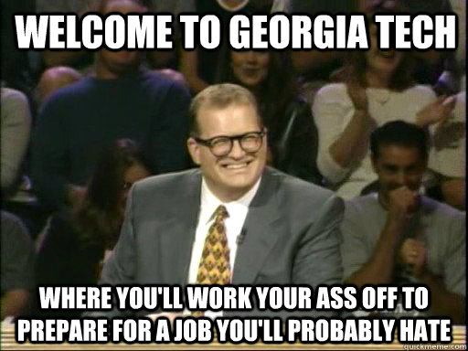 Welcome to Georgia Tech Where you'll work your ass off to prepare for a job you'll probably hate
