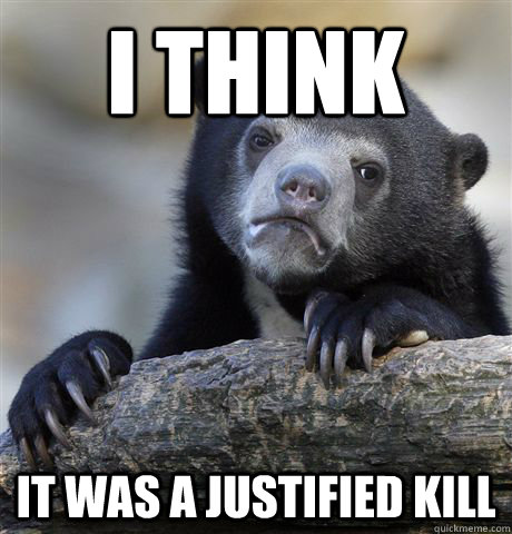 I think It was a justified kill - I think It was a justified kill  Confession Bear