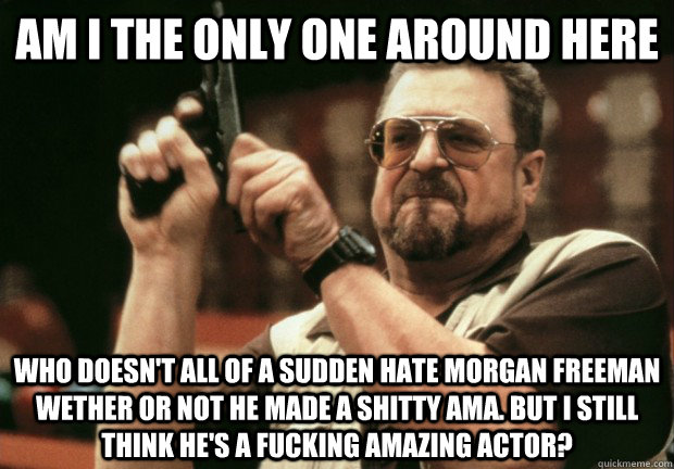 AM I THE ONLY ONE AROUND HERE WHO DOESN'T ALL OF A SUDDEN HATE MORGAN FREEMAN WETHER OR NOT HE MADE A SHITTY AMA. BUT I STILL THINK HE'S A FUCKING AMAZING ACTOR? - AM I THE ONLY ONE AROUND HERE WHO DOESN'T ALL OF A SUDDEN HATE MORGAN FREEMAN WETHER OR NOT HE MADE A SHITTY AMA. BUT I STILL THINK HE'S A FUCKING AMAZING ACTOR?  Reddit disappointed me a bit.