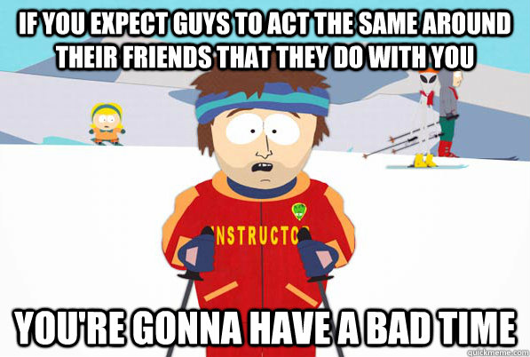 if you expect guys to act the same around their friends that they do with you You're gonna have a bad time