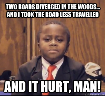 two roads diverged in the woods... and i took the road less travelled And it hurt, man!