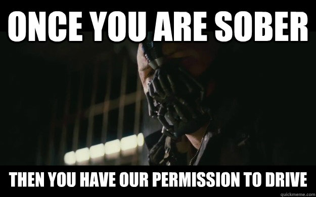 Once you are sober Then you have our permission to drive  Badass Bane