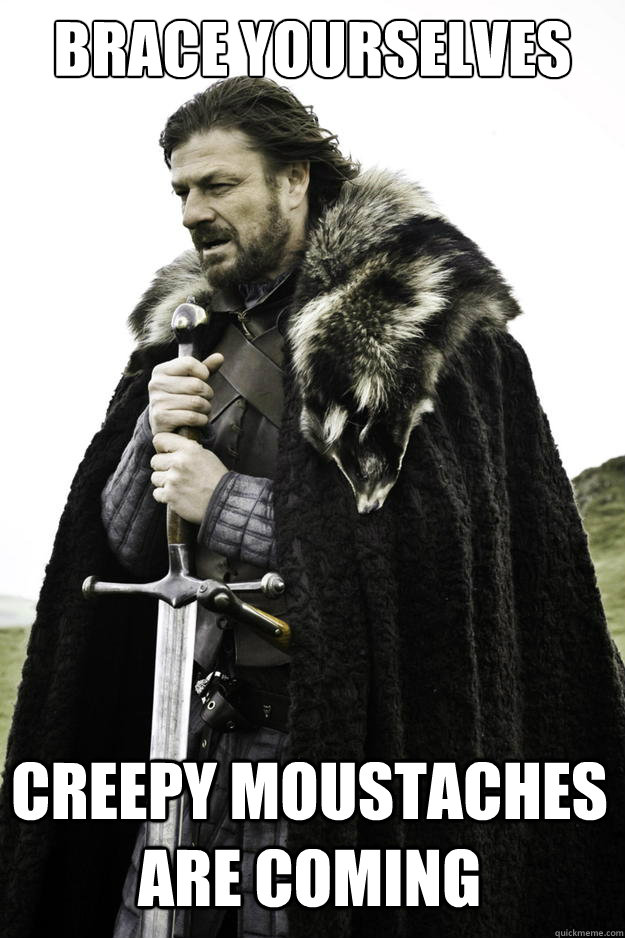 Brace Yourselves Creepy Moustaches are coming - Brace Yourselves Creepy Moustaches are coming  Winter is coming