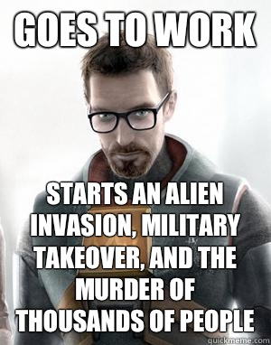Goes to work Starts an alien invasion, military takeover, and the murder of thousands of people