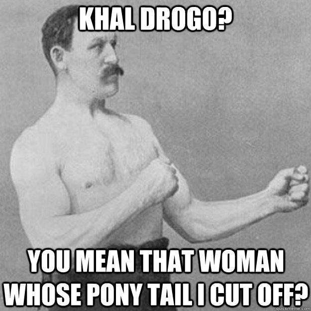 Khal Drogo? You mean that woman whose pony tail I cut off? - Khal Drogo? You mean that woman whose pony tail I cut off?  overly manly man
