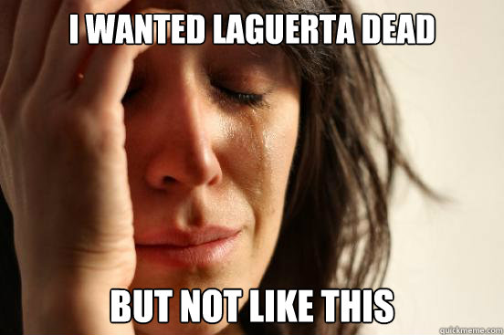 I wanted Laguerta Dead But not like this - I wanted Laguerta Dead But not like this  First World Problems