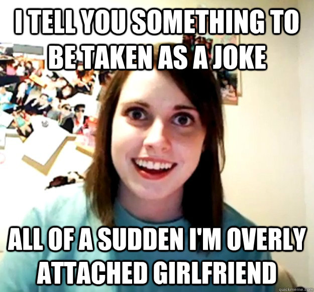 I tell you something to be taken as a joke all of a sudden I'm Overly Attached Girlfriend - I tell you something to be taken as a joke all of a sudden I'm Overly Attached Girlfriend  Overly Attached Girlfriend
