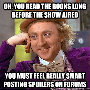 Oh, you read the books long before the show aired you must feel really smart posting spoilers on forums - Oh, you read the books long before the show aired you must feel really smart posting spoilers on forums  Condescending Wonka