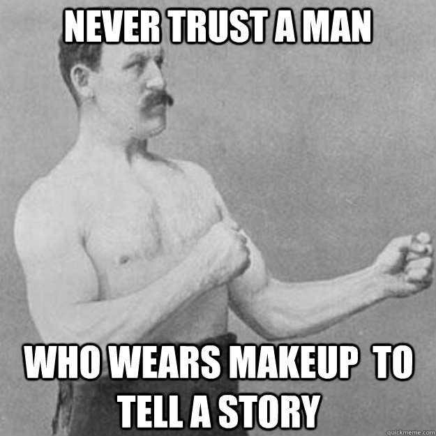 Never trust a man  Who wears makeup  to tell a story